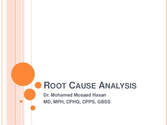 ROOT CAUSE ANALYSIS Dr. Mohamed Mosaad Hasan MD, MPH, CPHQ, CPPS, GBSS
