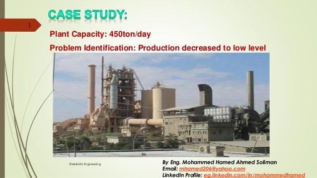 Problem Identification: Production decreased to low level Plant Capacity: 450ton/day Reliability Engineering 1 By Eng. Moh...