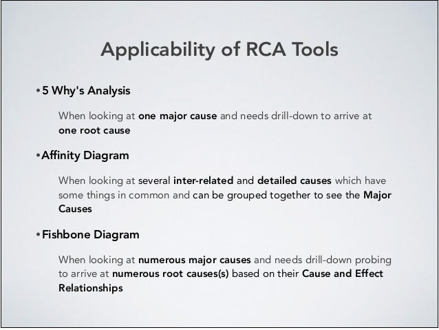 Applicability of RCA Tools • 5 Why's Analysis! When looking at one major cause and needs drill-down to arrive at one root ...