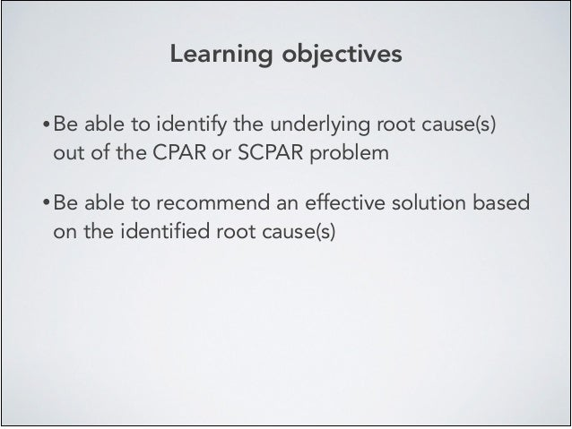Learning objectives • Be able to identify the underlying root cause(s) out of the CPAR or SCPAR problem! • Be able to reco...