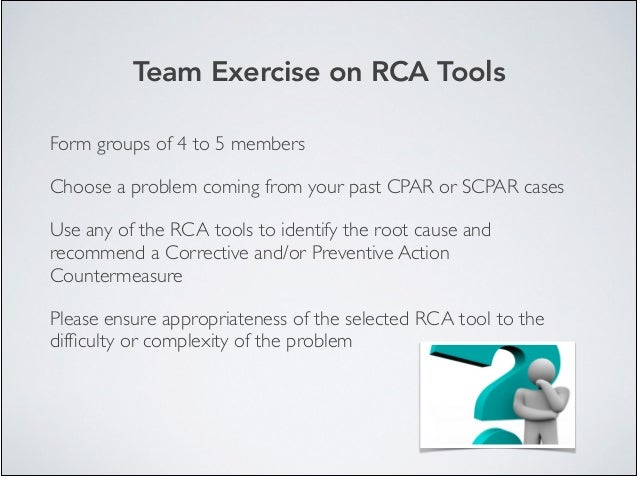 Form groups of 4 to 5 members  Choose a problem coming from your past CPAR or SCPAR cases  Use any of the RCA tools to i...
