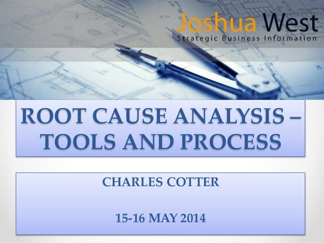 ROOT CAUSE ANALYSIS – TOOLS AND PROCESS CHARLES COTTER 15-16 MAY 2014