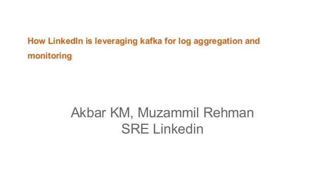 How LinkedIn is leveraging kafka for log aggregation and monitoring Akbar KM, Muzammil Rehman SRE Linkedin