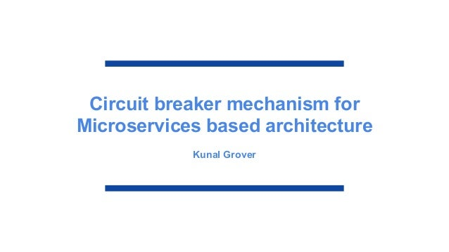 Circuit breaker mechanism for Microservices based architecture Kunal Grover
