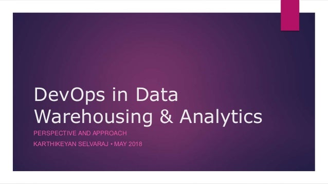 DevOps in Data Warehousing & Analytics PERSPECTIVE AND APPROACH KARTHIKEYAN SELVARAJ • MAY 2018