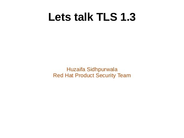 Lets talk TLS 1.3 Huzaifa Sidhpurwala Red Hat Product Security Team
