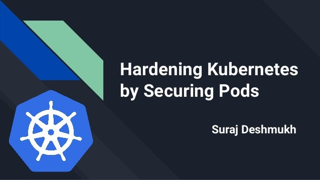 Hardening Kubernetes by Securing Pods Suraj Deshmukh
