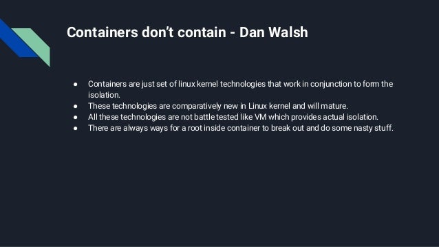 Containers don't contain - Dan Walsh ● Containers are just set of linux kernel technologies that work in conjunction to fo...