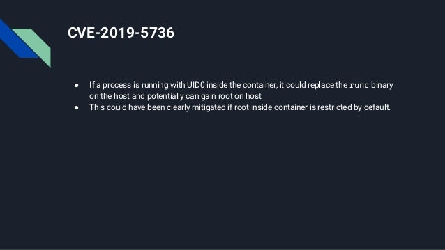 CVE-2019-5736 ● If a process is running with UID0 inside the container, it could replace the runc binary on the host and p...