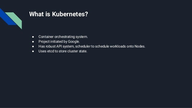 What is Kubernetes? ● Container orchestrating system. ● Project initiated by Google. ● Has robust API system, scheduler to...
