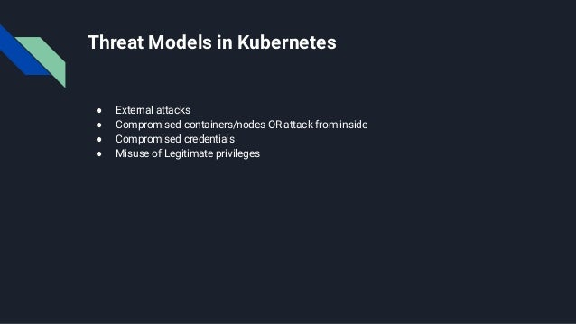 Threat Models in Kubernetes ● External attacks ● Compromised containers/nodes OR attack from inside ● Compromised credenti...