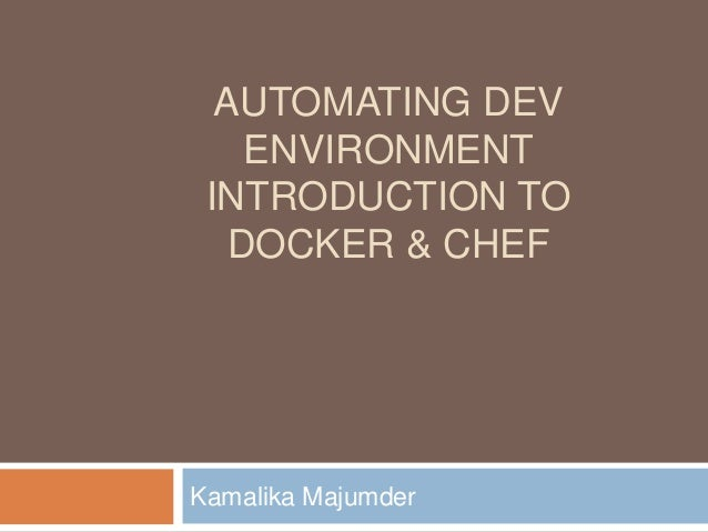 AUTOMATING DEV ENVIRONMENT INTRODUCTION TO DOCKER & CHEF Kamalika Majumder