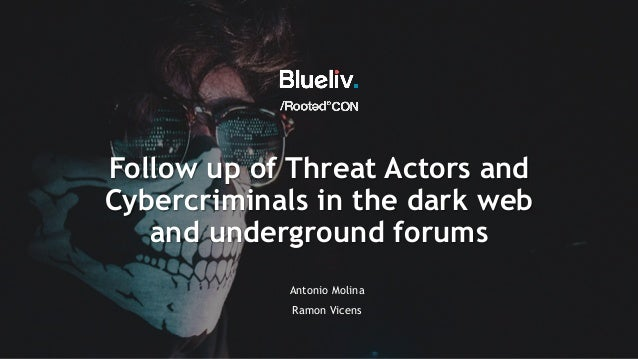 Follow up of Threat Actors and Cybercriminals in the dark web and underground forums Antonio Molina Ramon Vicens