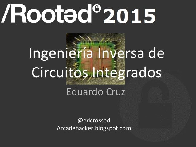 Ingeniería  Inversa  de   Circuitos  Integrados   Eduardo  Cruz   @edcrossed   Arcadehacker.blogspot.com ...