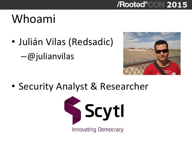 Whoami   • Julián  Vilas  (Redsadic)   –@julianvilas   • Security  Analyst  &  Researcher