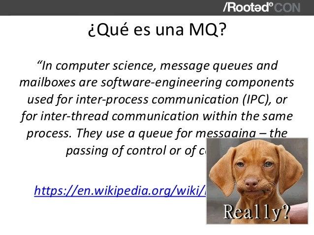 "¿QuéesunaMQ? ""Incomputerscience,messagequeuesand mailboxesaresoftware-engineeringcomponents usedforinter-pr..."
