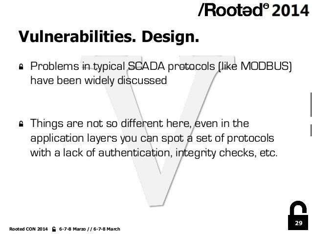 29 Rooted CON 2014 6-7-8 Marzo // 6-7-8 March Vulnerabilities. Design. !  Problems in typical SCADA protocols (like MODBU...