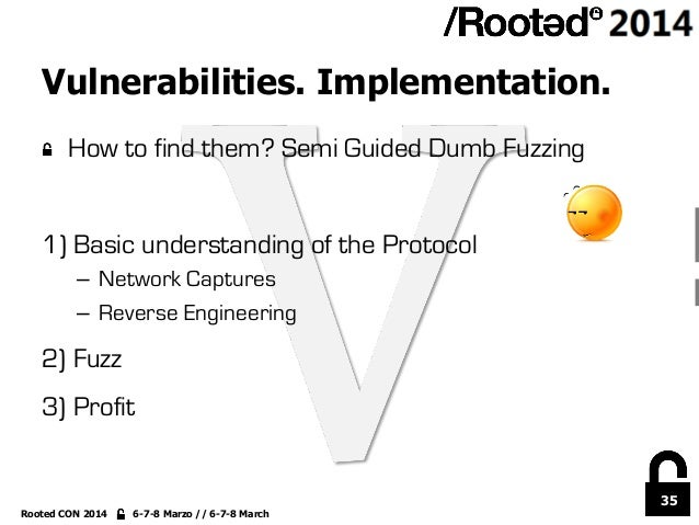 35 Rooted CON 2014 6-7-8 Marzo // 6-7-8 March Vulnerabilities. Implementation. !  How to find them? Semi Guided Dumb Fuzz...
