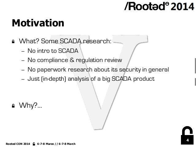 4 Rooted CON 2014 6-7-8 Marzo // 6-7-8 March Motivation !  What? Some SCADA research: – No intro to SCADA – No complian...