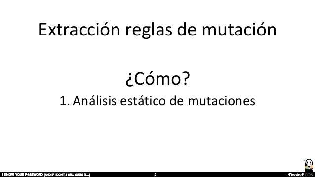 Extracción reglas de mutación ¿Cómo? 1. Análisis estático de mutaciones I KNOW YOUR P4$$W0RD (AND IF I DON'T, I WILL GUESS...