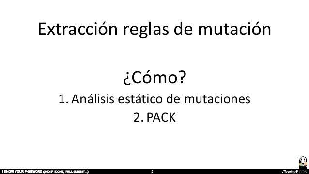 Extracción reglas de mutación ¿Cómo? 1. Análisis estático de mutaciones 2. PACK I KNOW YOUR P4$$W0RD (AND IF I DON'T, I WI...