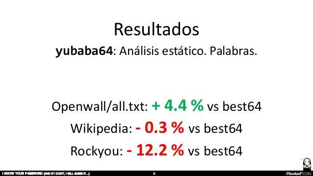 Resultados yubaba64: Análisis estático. Palabras. Openwall/all.txt: + 4.4 % vs best64 Wikipedia: - 0.3 % vs best64 Rockyou...