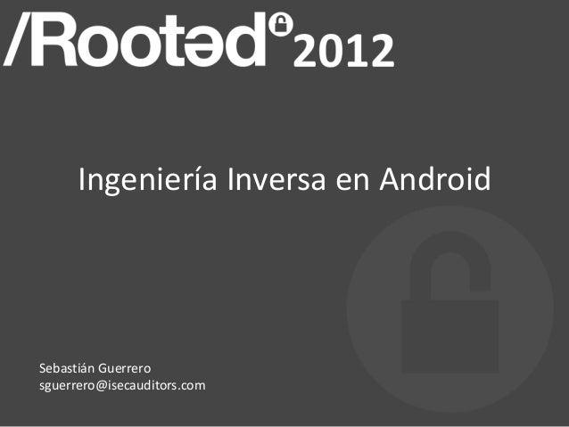 Ingeniería Inversa en Android Sebastián Guerrero sguerrero@isecauditors.com