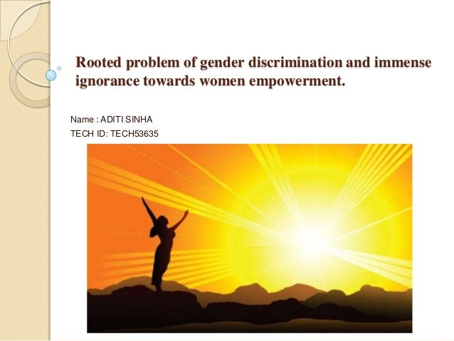 Rooted problem of gender discrimination and immense ignorance towards women empowerment. Name : ADITI SINHA TECH ID: TECH5...