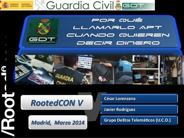 César Lorenzana Javier Rodríguez Grupo Delitos Telemá<cos (U.C.O.) RootedCON V Madrid, Marzo 2014