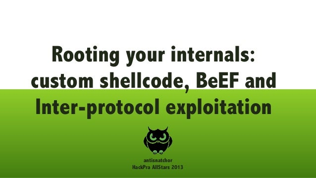 Rooting your internals: custom shellcode, BeEF and Inter-protocol exploitation antisnatchor HackPra AllStars 2013