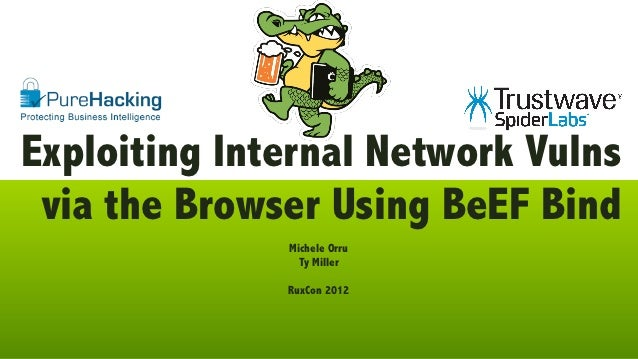 Exploiting Internal Network Vulns via the Browser Using BeEF Bind              Michele Orru                Ty Miller      ...