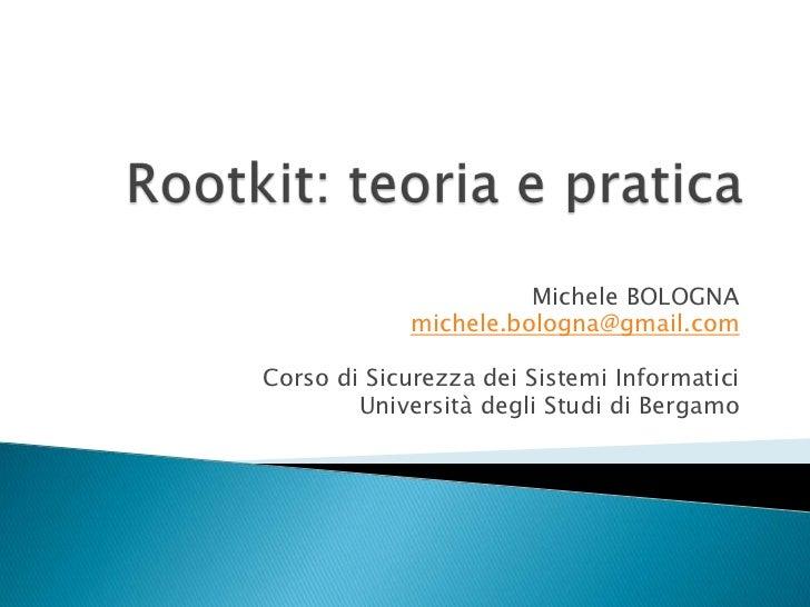 Rootkit: teoria e pratica<br />Michele BOLOGNA<br />michele.bologna@gmail.com<br />Corso di Sicurezza dei Sistemi Informat...