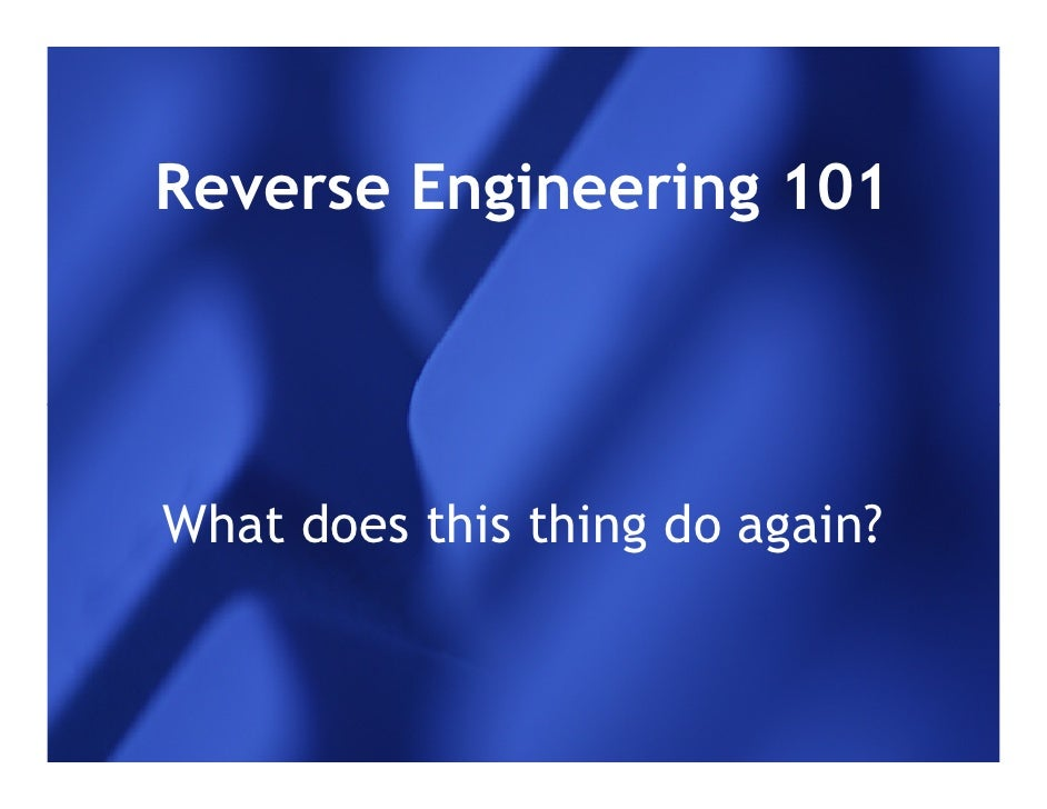 Reverse Engineering 101What does this thing do again?