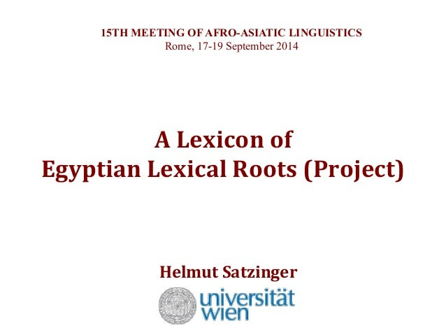 15TH MEETING OF AFRO-ASIATIC LINGUISTICS  Rome, 17-19 September 2014  A  Lexicon  of  Egyptian  Lexical  Roots  (Project) ...