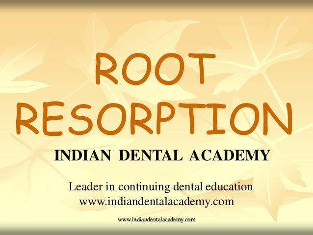 ROOT RESORPTION INDIAN DENTAL ACADEMY Leader in continuing dental education www.indiandentalacademy.com www.indiandentalac...