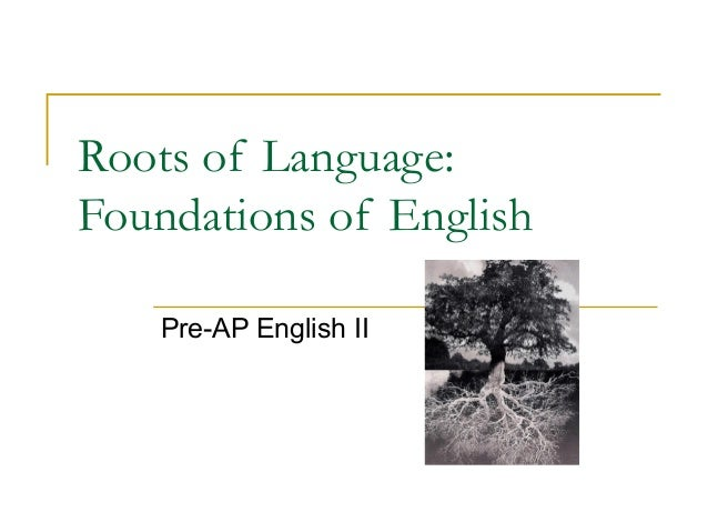 Roots of Language:  Foundations of English  Pre-AP English II