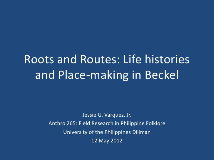 Roots and Routes: Life histories  and Place-making in Beckel                  Jessie G. Varquez, Jr.    Anthro 265: Field ...