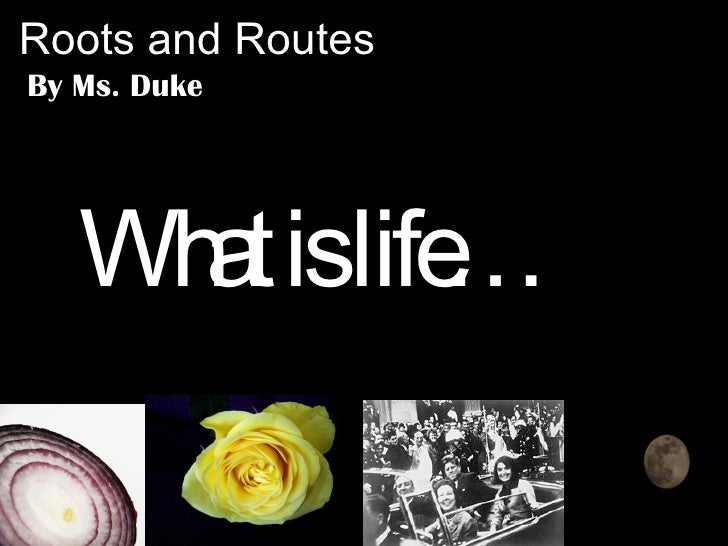 Roots and Routes By Ms. Duke What is life…