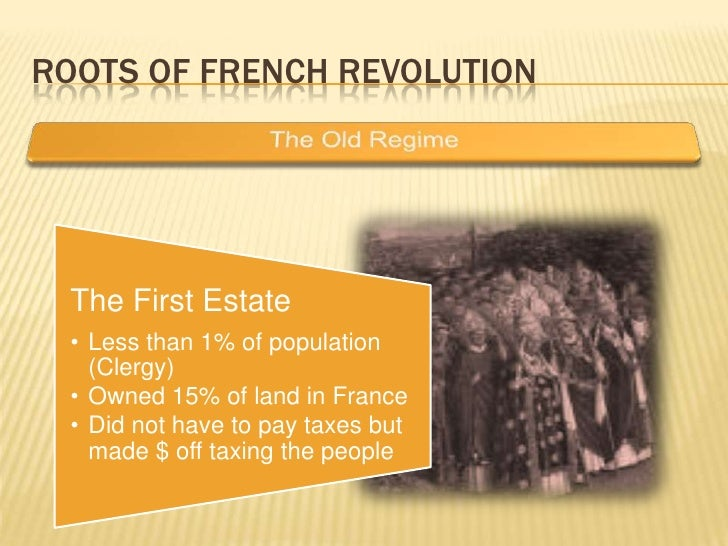 ROOTS OF FRENCH REVOLUTION       The First Estate   • Less than 1% of population     (Clergy)   • Owned 15% of land in Fra...