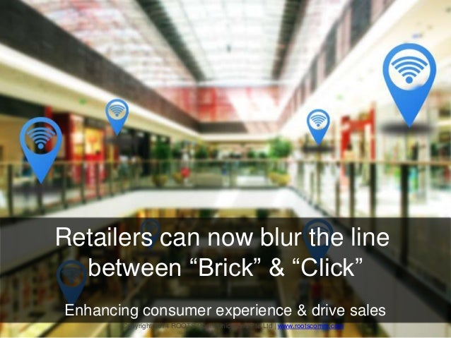 "Retailers can now blur the line between ""Brick"" & ""Click"" Enhancing consumer experience & drive sales Copyright 2014 ROOTS..."