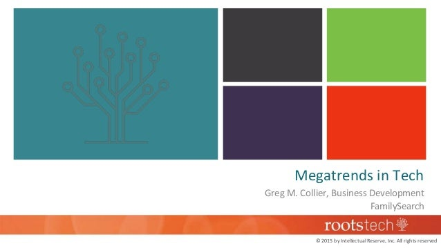 Megatrends in Tech Greg M. Collier, Business Development FamilySearch © 2015 by Intellectual Reserve, Inc. All rights rese...