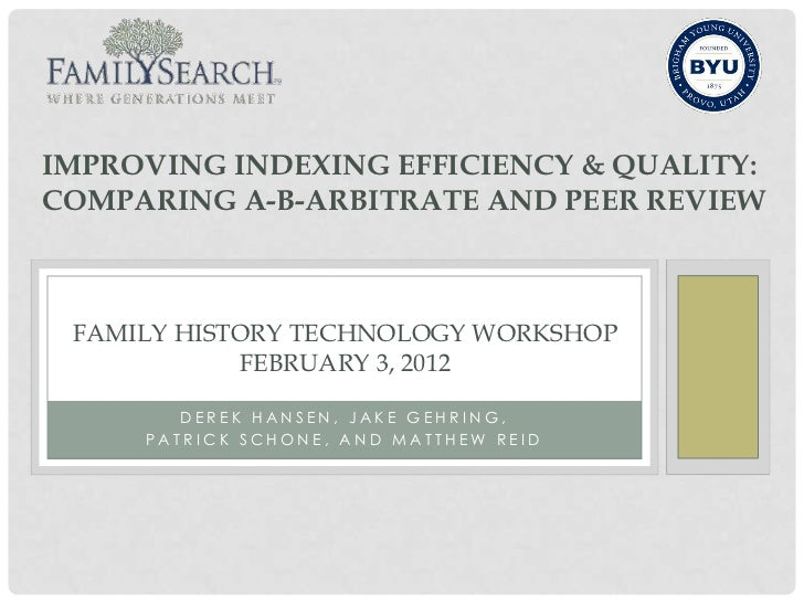 IMPROVING INDEXING EFFICIENCY & QUALITY:COMPARING A-B-ARBITRATE AND PEER REVIEW FAMILY HISTORY TECHNOLOGY WORKSHOP        ...