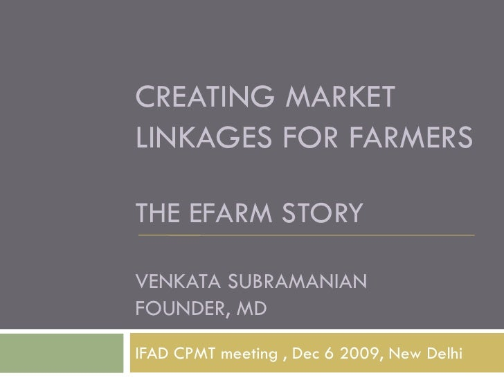 CREATING MARKET LINKAGES FOR FARMERS  THE EFARM STORY  VENKATA SUBRAMANIAN FOUNDER, MD IFAD CPMT meeting , Dec 6 2009, New...