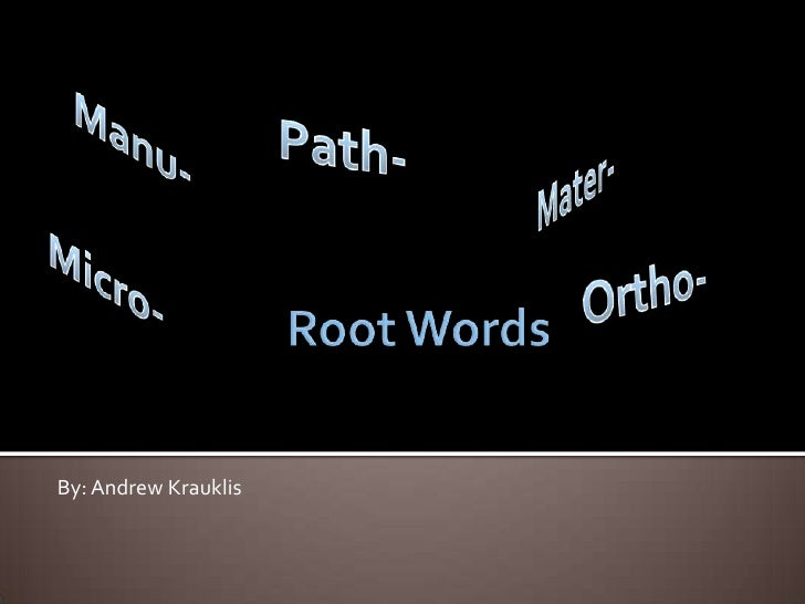 Root Words<br />Manu-<br />Path-<br />Mater-<br />Micro-<br />Ortho-<br />By: Andrew Krauklis<br />