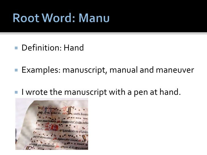 Root Word: Manu<br />Definition: Hand<br />Examples: manuscript, manual and maneuver<br />I wrote the manuscript with a pe...