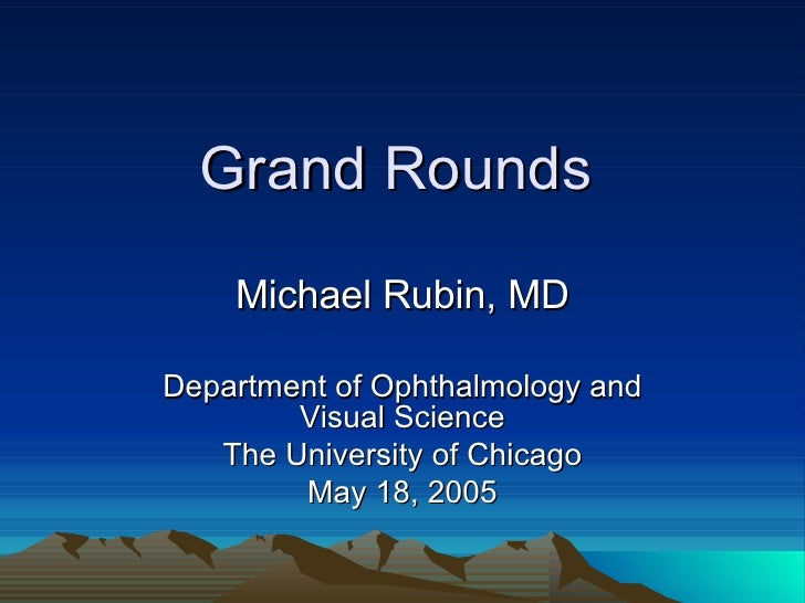 Grand Rounds Michael Rubin, MD Department of Ophthalmology and Visual Science The University of Chicago May 18, 2005