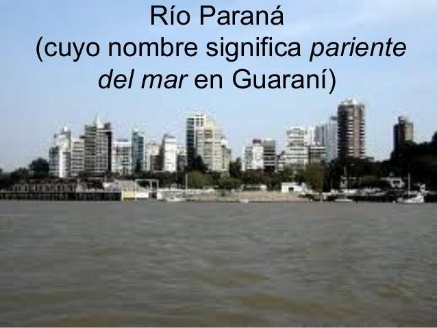 Río Paraná(cuyo nombre significa pariente     del mar en Guaraní)