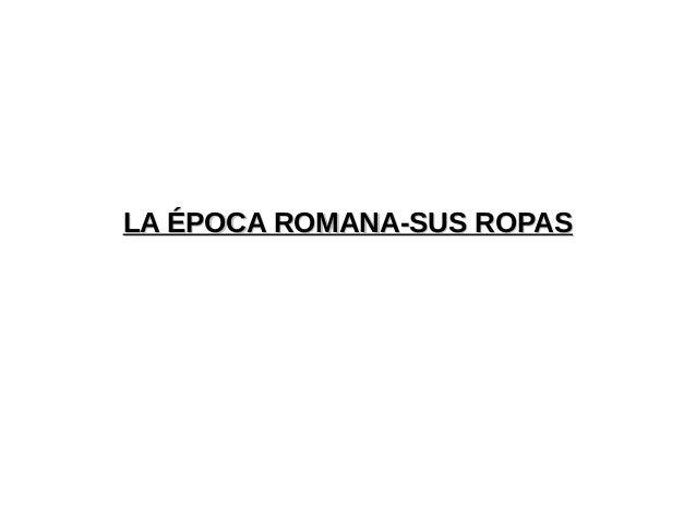 LA ÉPOCA ROMANA-SUS ROPASLA ÉPOCA ROMANA-SUS ROPAS