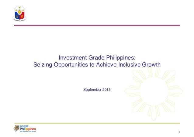 0 Investment Grade Philippines: Seizing Opportunities to Achieve Inclusive Growth September 2013