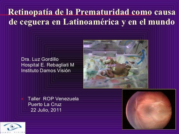 Retinopatía de la Prematuridad como causa de ceguera en Latinoamérica y en el mundo <ul><li>Dra. Luz Gordillo  </li></ul><...